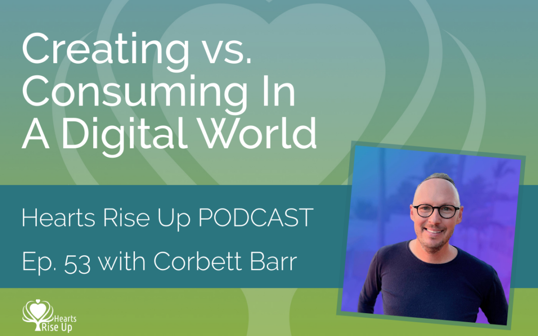 Ep. 53 – Creating vs. Consuming In A Digital World – With Corbett Barr