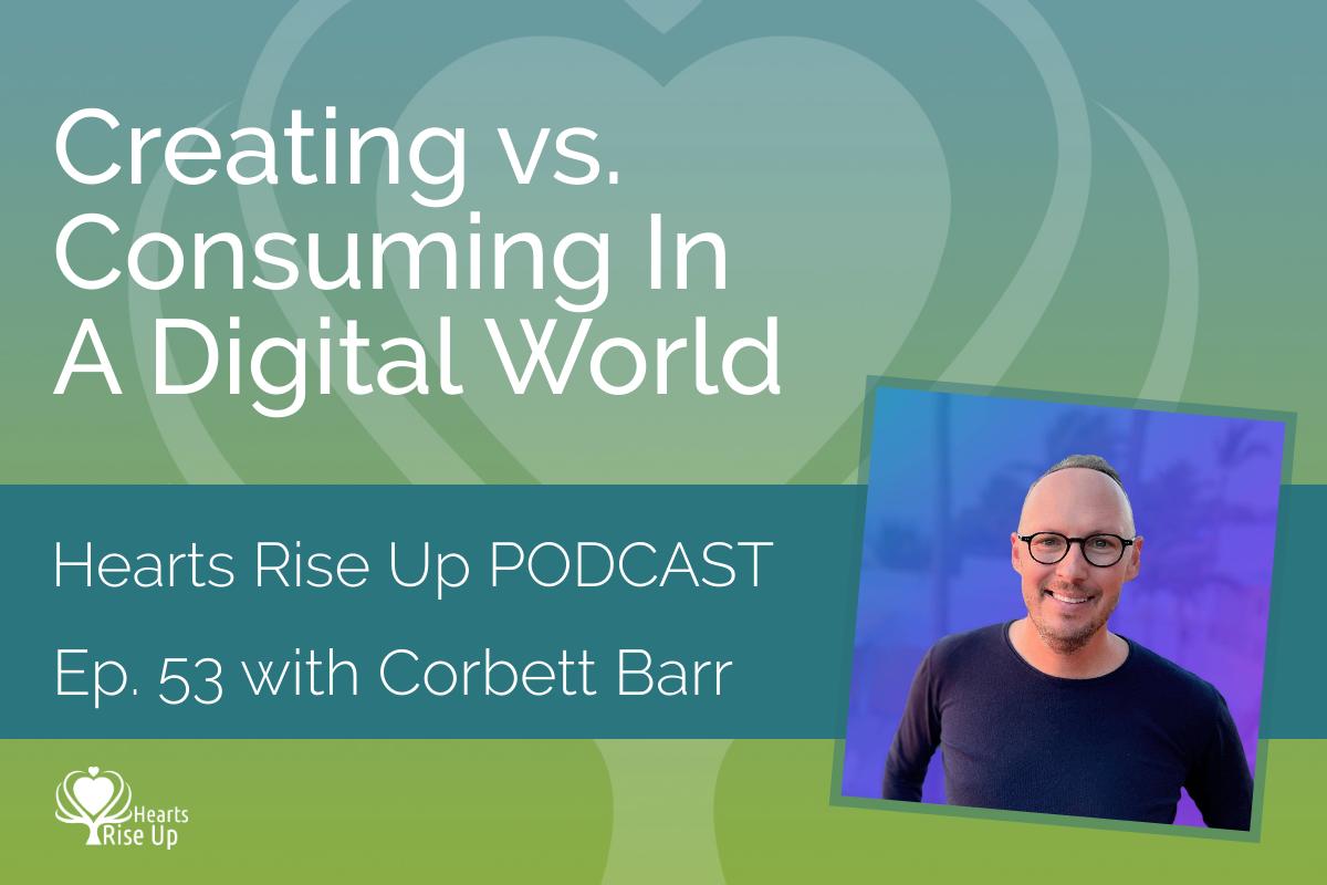 Creating Vs. Consuming Digital World - Corbett Barr